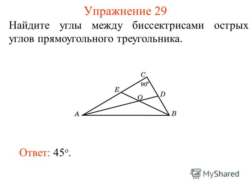 Упражнение 29 Найдите углы между биссектрисами острых углов прямоугольного треугольника. Ответ: 45 o.