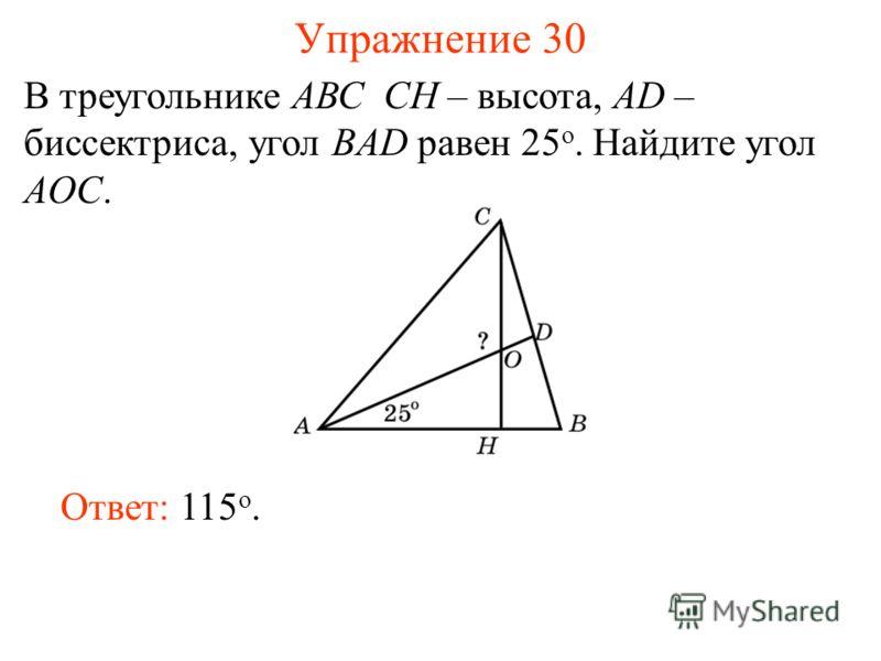 Упражнение 30 В треугольнике АВС CH – высота, AD – биссектриса, угол BAD равен 25 o. Найдите угол AOC. Ответ: 115 о.