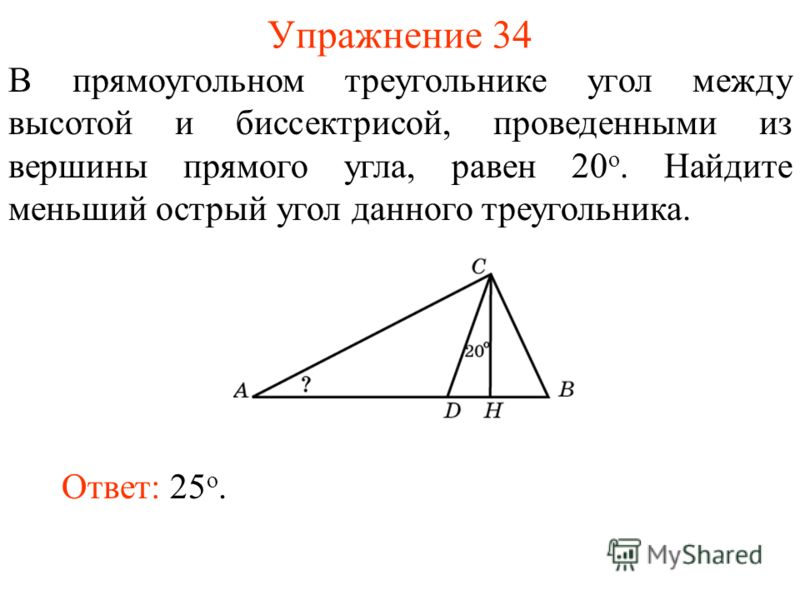 Упражнение 34 Ответ: 25 о. В прямоугольном треугольнике угол между высотой и биссектрисой, проведенными из вершины прямого угла, равен 20 о. Найдите меньший острый угол данного треугольника.