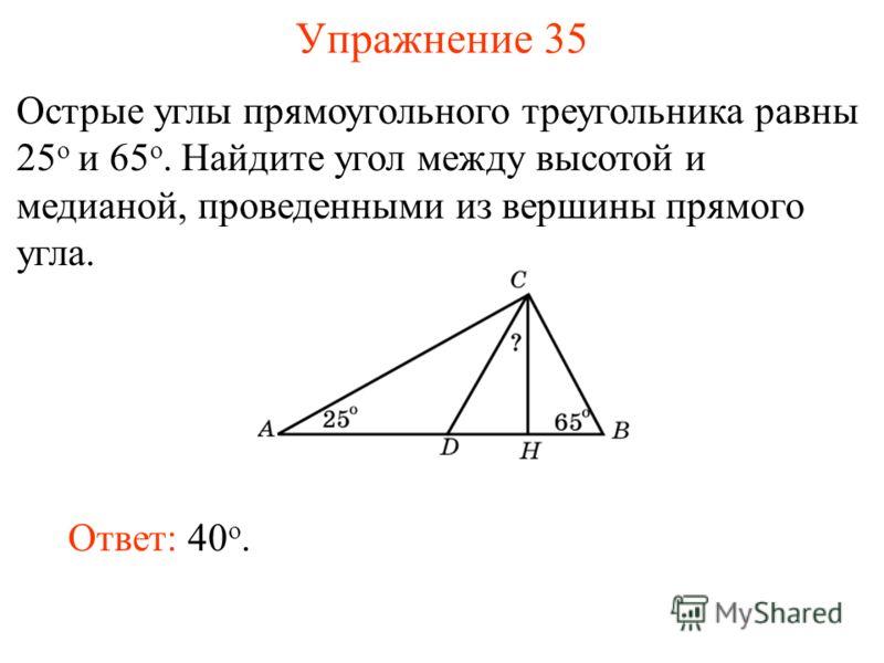 Упражнение 35 Острые углы прямоугольного треугольника равны 25 о и 65 о. Найдите угол между высотой и медианой, проведенными из вершины прямого угла. Ответ: 40 о.