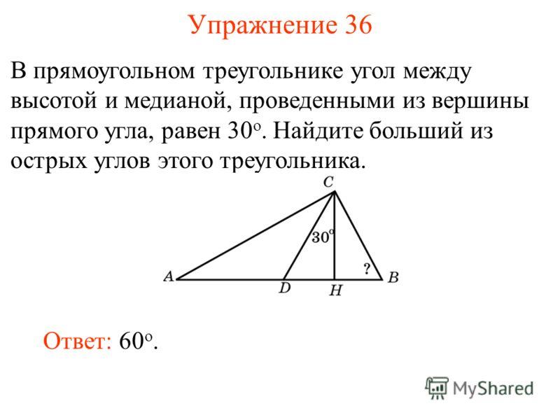 Упражнение 36 В прямоугольном треугольнике угол между высотой и медианой, проведенными из вершины прямого угла, равен 30 о. Найдите больший из острых углов этого треугольника. Ответ: 60 о.