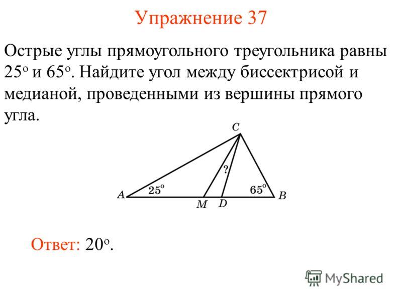 Упражнение 37 Ответ: 20 о. Острые углы прямоугольного треугольника равны 25 о и 65 о. Найдите угол между биссектрисой и медианой, проведенными из вершины прямого угла.