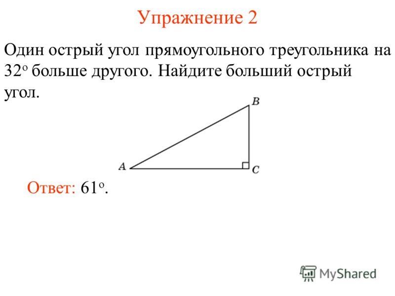 Упражнение 2 Один острый угол прямоугольного треугольника на 32 о больше другого. Найдите больший острый угол. Ответ: 61 о.
