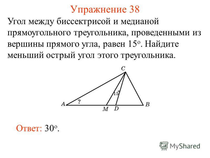 Упражнение 38 Ответ: 30 о. Угол между биссектрисой и медианой прямоугольного треугольника, проведенными из вершины прямого угла, равен 15 о. Найдите меньший острый угол этого треугольника.