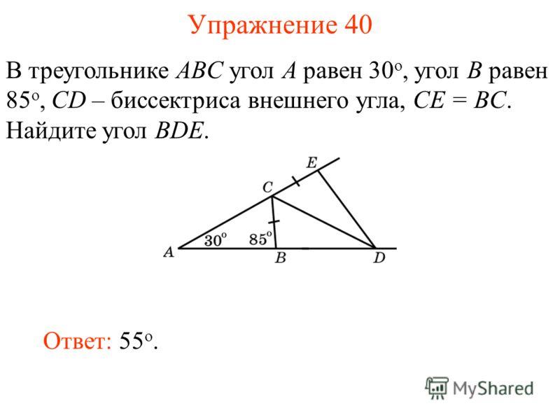 Упражнение 40 В треугольнике ABC угол A равен 30 o, угол B равен 85 o, CD – биссектриса внешнего угла, СE = BC. Найдите угол BDE. Ответ: 55 o.