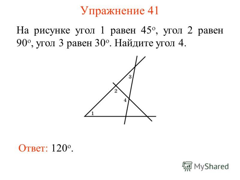 Упражнение 41 На рисунке угол 1 равен 45 о, угол 2 равен 90 о, угол 3 равен 30 о. Найдите угол 4. Ответ: 120 о.