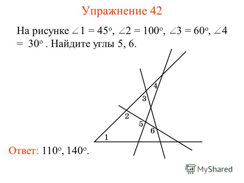 Упражнение 42 На рисунке 1 = 45 о, 2 = 100 о, 3 = 60 о, 4 = 30 о. Найдите углы 5, 6. Ответ: 110 о, 140 о.
