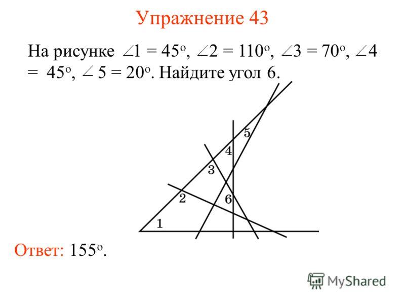 Упражнение 43 На рисунке 1 = 45 о, 2 = 110 о, 3 = 70 о, 4 = 45 о, 5 = 20 о. Найдите угол 6. Ответ: 155 о.