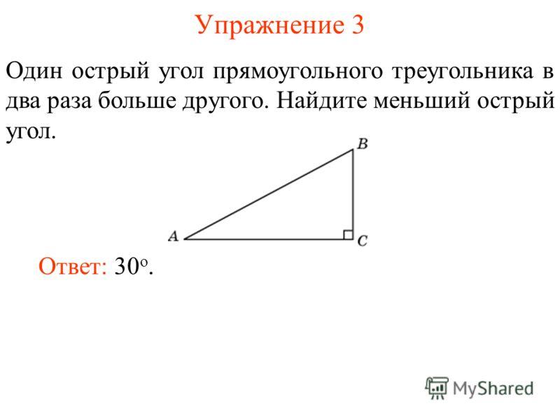 Упражнение 3 Один острый угол прямоугольного треугольника в два раза больше другого. Найдите меньший острый угол. Ответ: 30 о.