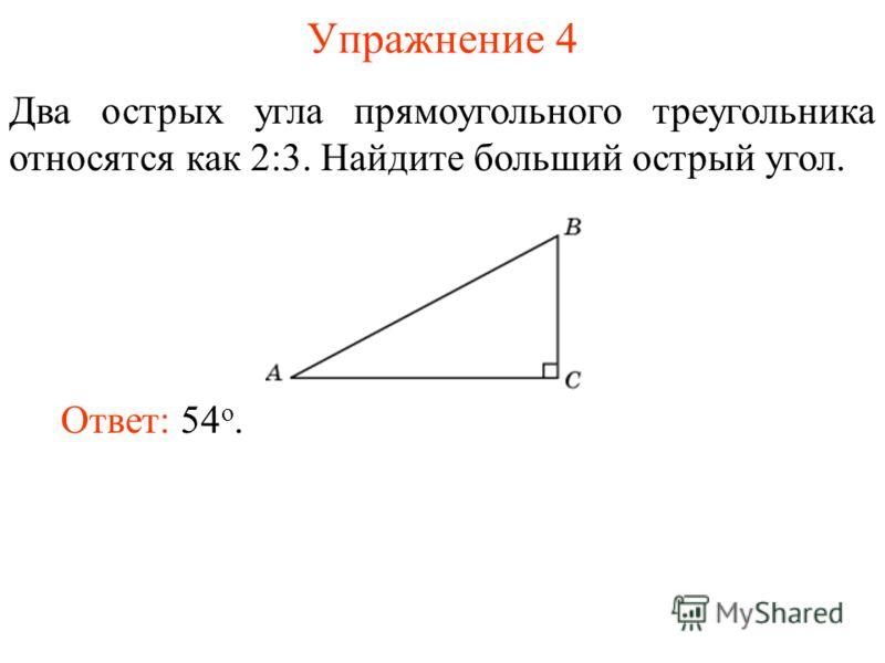 Упражнение 4 Два острых угла прямоугольного треугольника относятся как 2:3. Найдите больший острый угол. Ответ: 54 о.