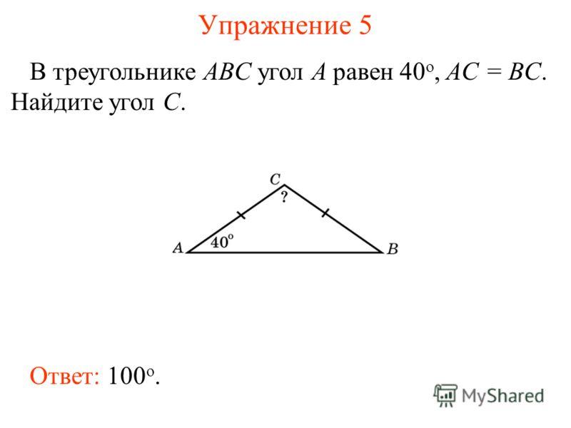 Упражнение 5 В треугольнике ABC угол A равен 40 o, AC = BC. Найдите угол C. Ответ: 100 о.