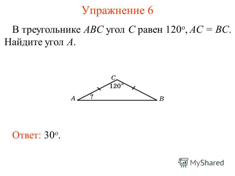 Упражнение 6 В треугольнике ABC угол C равен 120 o, AC = BC. Найдите угол A. Ответ: 30 о.