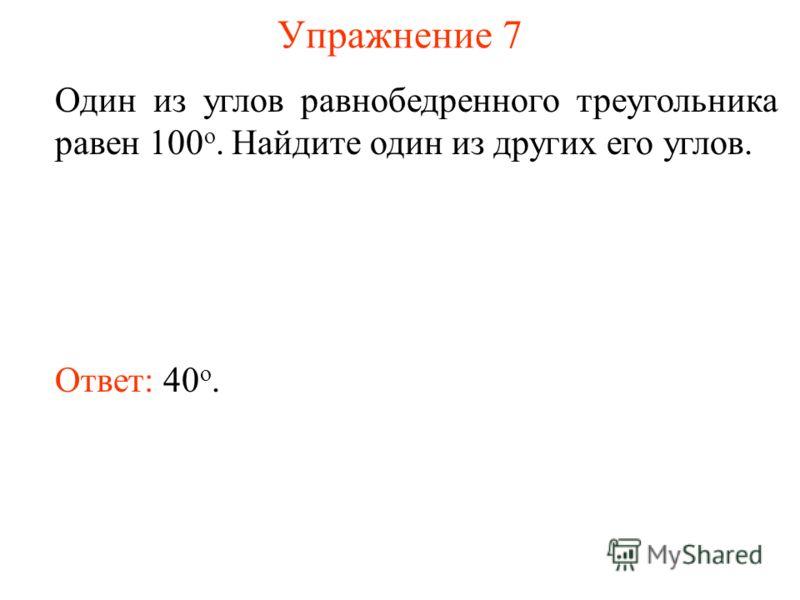 Упражнение 7 Один из углов равнобедренного треугольника равен 100 о. Найдите один из других его углов. Ответ: 40 о.