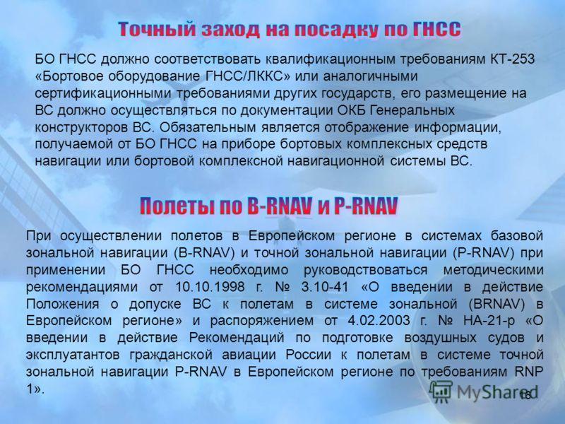16 БО ГНСС должно соответствовать квалификационным требованиям КТ-253 «Бортовое оборудование ГНСС/ЛККС» или аналогичными сертификационными требованиями других государств, его размещение на ВС должно осуществляться по документации ОКБ Генеральных конс