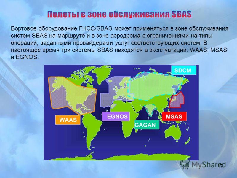 17 Бортовое оборудование ГНСС/SBAS может применяться в зоне обслуживания систем SBAS на маршруте и в зоне аэродрома с ограничениями на типы операций, заданными провайдерами услуг соответствующих систем. В настоящее время три системы SBAS находятся в