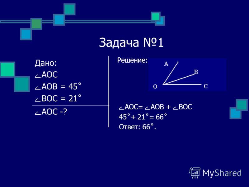 Задача 1 Решение: ےAOC= ےAOB + ےBOC 45˚+ 21˚= 66˚ Ответ: 66˚. Дано: ےAOC ےAOB = 45˚ ےBOC = 21˚ ےAOC -?