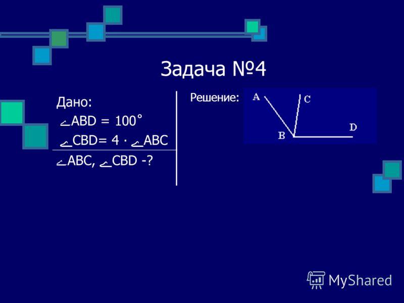 Задача 4 Решение: Дано: ے ABD = 100˚ ے CBD= 4 ےABC ےABC, ےCBD -?