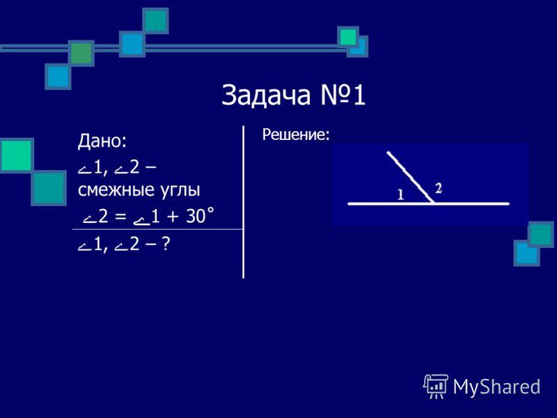Задача 1 Решение: Дано: ے1, ے2 – смежные углы ے 2 = ے1 + 30˚ ے1, ے2 – ?