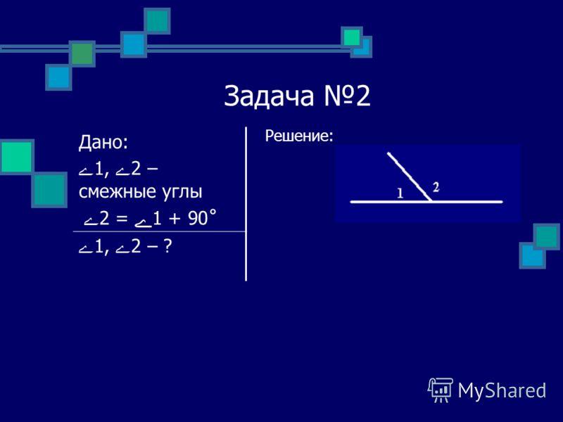 Задача 2 Решение: Дано: ے1, ے2 – смежные углы ے 2 = ے1 + 90˚ ے1, ے2 – ?