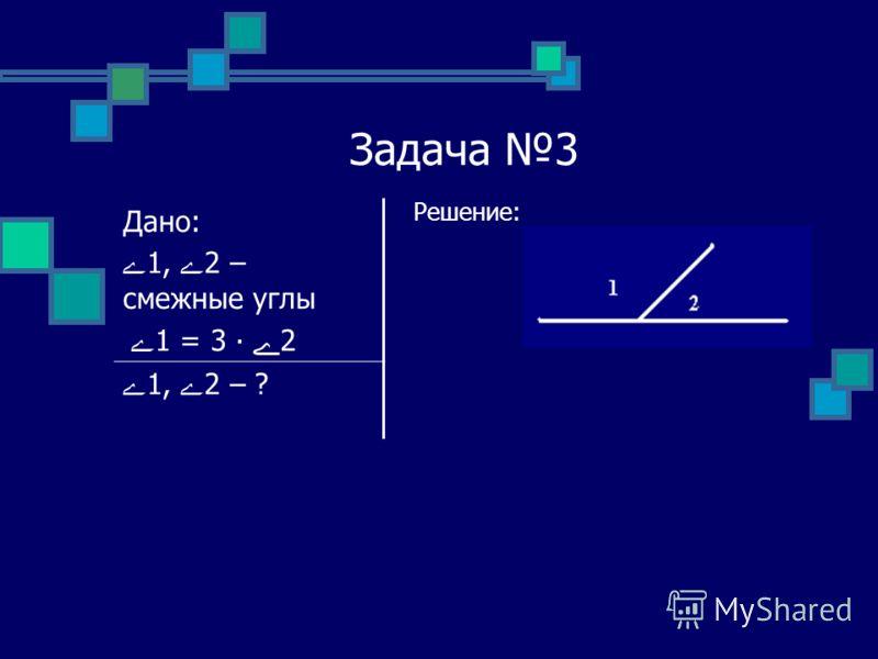 Задача 3 Решение: Дано: ے1, ے2 – смежные углы ے 1 = 3 ے2 ے1, ے2 – ?