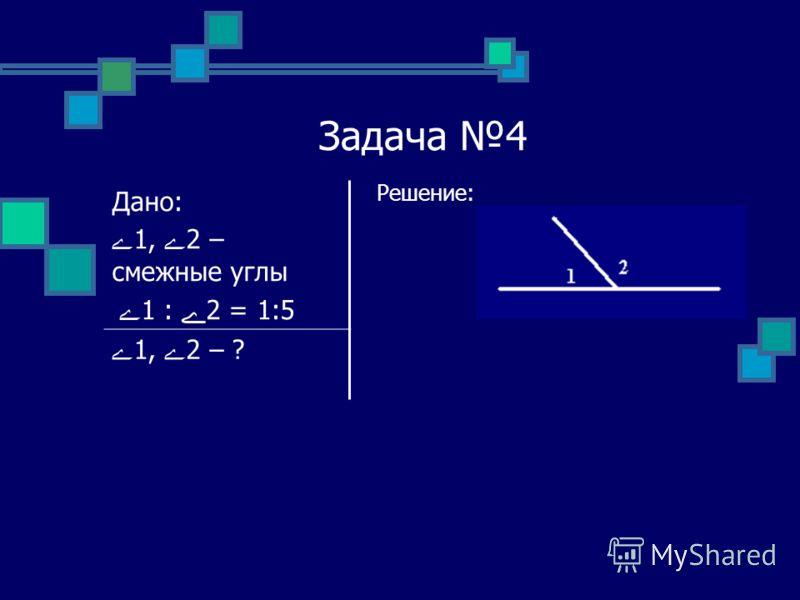 Задача 4 Решение: Дано: ے1, ے2 – смежные углы ے 1 : ے2 = 1:5 ے1, ے2 – ?