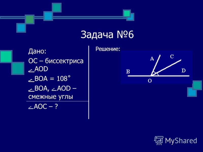 Задача 6 Решение: Дано: OC – биссектриса ےAOD ےBOA = 108˚ ےBOA, ےAOD – смежные углы ےAOC – ?