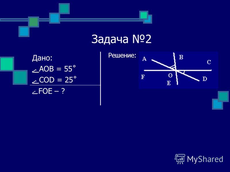 Задача 2 Решение: Дано: ےAOB = 55˚ ےCOD = 25˚ ےFOE – ?