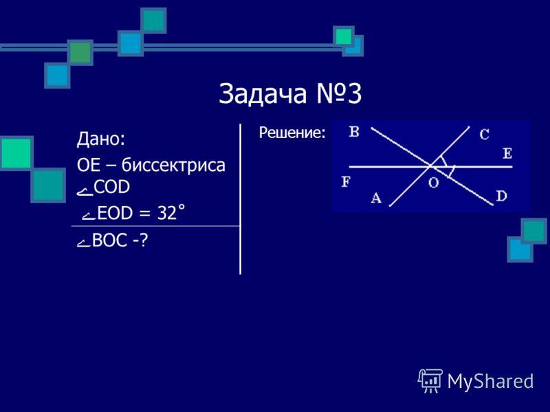 Задача 3 Решение: Дано: OE – биссектриса ےCOD ے EOD = 32˚ ےBOC -?