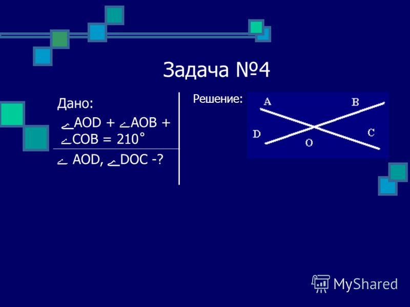 Задача 4 Решение: Дано: ےAOD + ےAOB + ے COB = 210˚ ے AOD, ےDOC -?