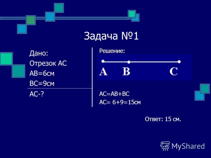 Задача 1 Решение: AC=AB+BC AC= 6+9=15см Ответ: 15 см. Дано: Отрезок АС АВ=6см ВС=9см АС-?