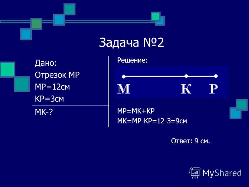 Задача 2 Решение: MP=MK+KP MK=MP-KP=12-3=9см Ответ: 9 см. Дано: Отрезок MP MP=12см KP=3см MK-?