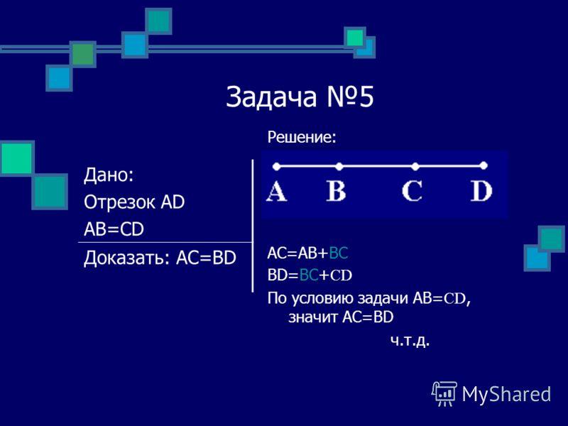 Задача 5 Решение: AC=AB+BC BD=BC+ CD По условию задачи АВ= CD, значит АС=BD ч.т.д. Дано: Отрезок АD АВ=CD Доказать: АС=BD