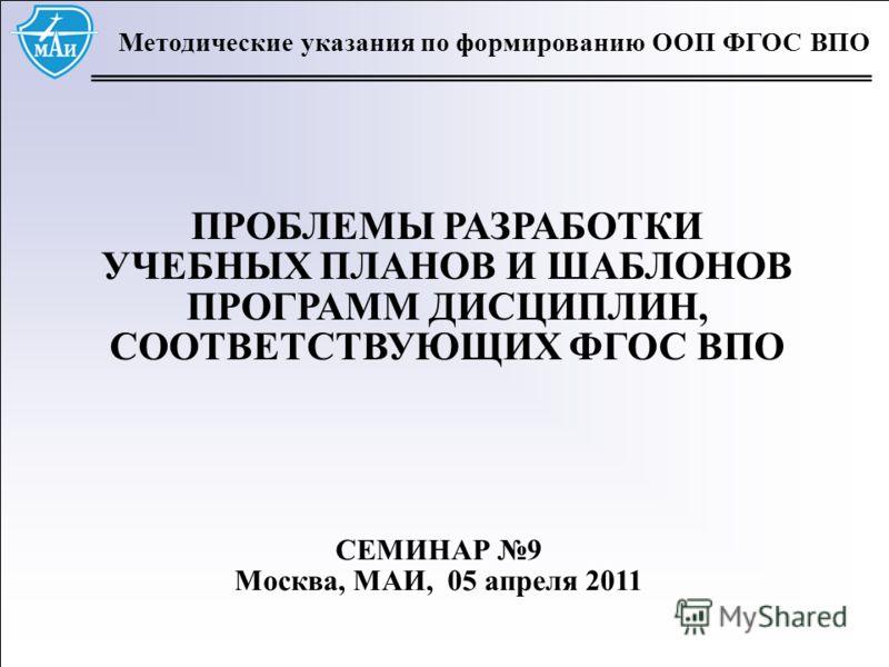 1 Методические указания по формированию ООП ФГОС ВПО ПРОБЛЕМЫ РАЗРАБОТКИ УЧЕБНЫХ ПЛАНОВ И ШАБЛОНОВ ПРОГРАММ ДИСЦИПЛИН, СООТВЕТСТВУЮЩИХ ФГОС ВПО СЕМИНАР 9 Москва, МАИ, 05 апреля 2011