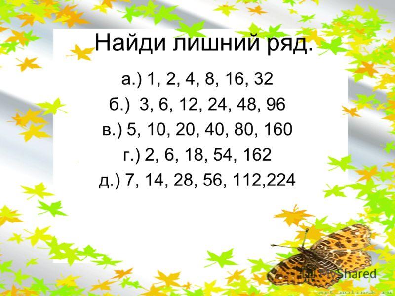 Найди лишний ряд. а.) 1, 2, 4, 8, 16, 32 б.) 3, 6, 12, 24, 48, 96 в.) 5, 10, 20, 40, 80, 160 г.) 2, 6, 18, 54, 162 д.) 7, 14, 28, 56, 112,224