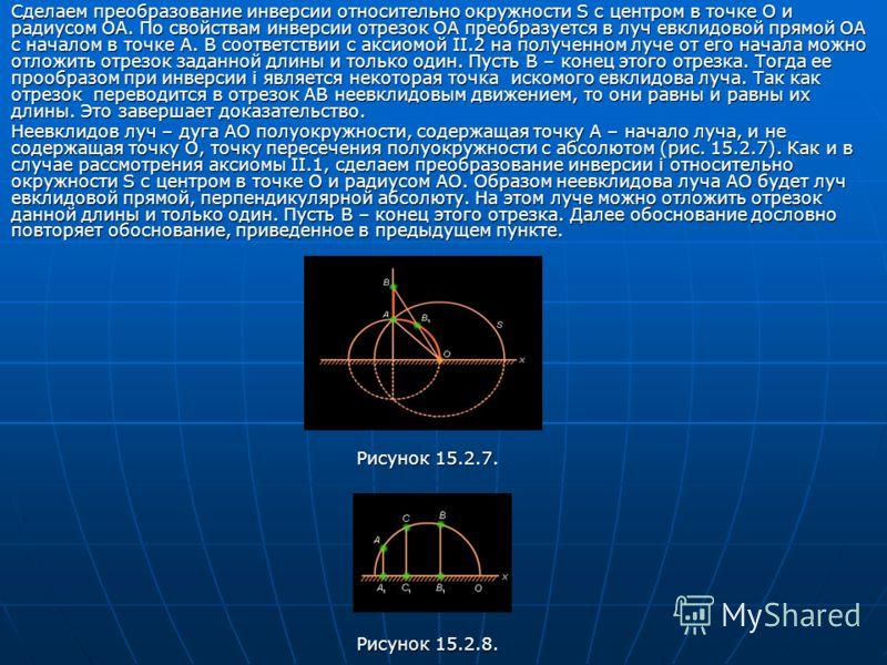 Сделаем преобразование инверсии относительно окружности S с центром в точке O и радиусом OA. По свойствам инверсии отрезок OA преобразуется в луч евклидовой прямой OA с началом в точке A. В соответствии с аксиомой II.2 на полученном луче от его начал