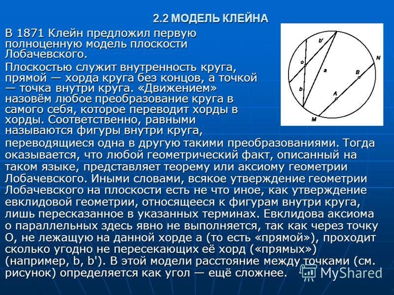 2.2 МОДЕЛЬ КЛЕЙНА В 1871 Клейн предложил первую полноценную модель плоскости Лобачевского. В 1871 Клейн предложил первую полноценную модель плоскости Лобачевского. Плоскостью служит внутренность круга, прямой хорда круга без концов, а точкой точка вн