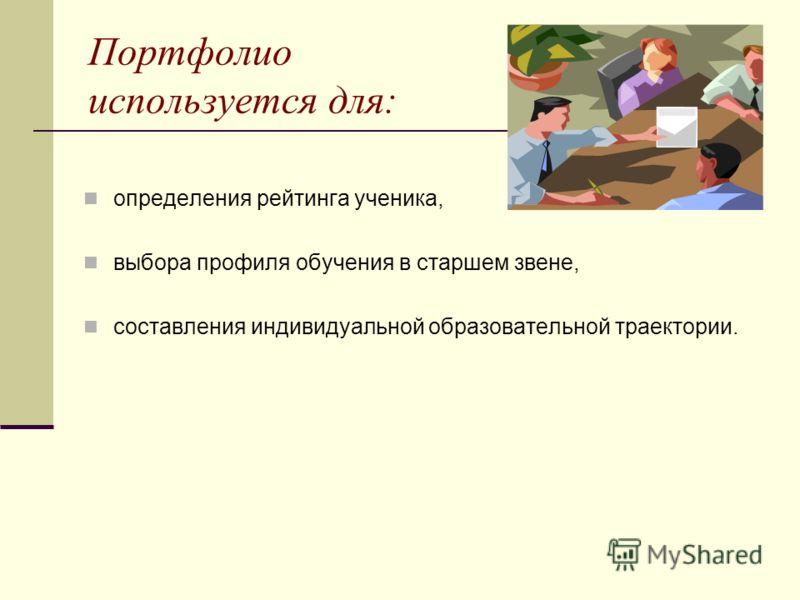 Портфолио используется для: определения рейтинга ученика, выбора профиля обучения в старшем звене, составления индивидуальной образовательной траектории.