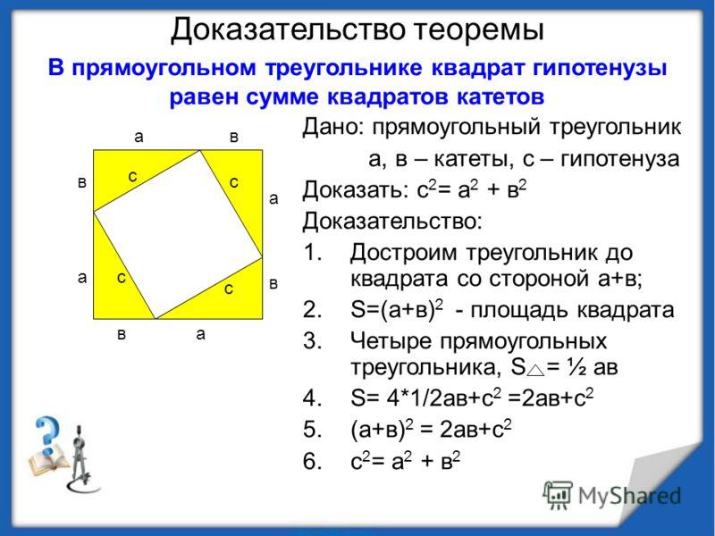 Доказательство теоремы Дано: прямоугольный треугольник а, в – катеты, с – гипотенуза Доказать: с 2 = а 2 + в 2 Доказательство: 1.Достроим треугольник до квадрата со стороной а+в; 2.S=(а+в) 2 - площадь квадрата 3.Четыре прямоугольных треугольника, S =