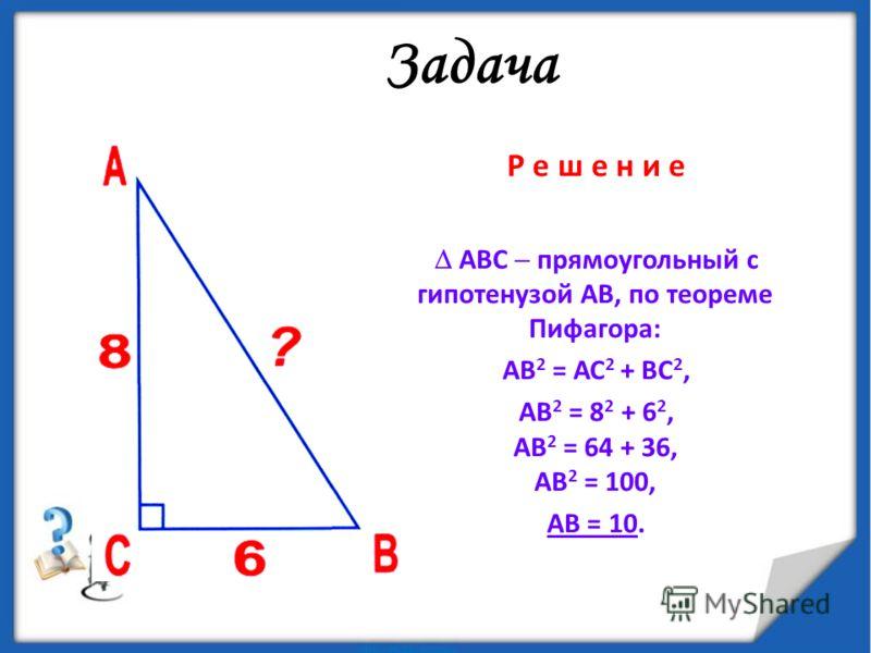 Задача Р е ш е н и е АВС прямоугольный с гипотенузой АВ, по теореме Пифагора: АВ 2 = АС 2 + ВС 2, АВ 2 = 8 2 + 6 2, АВ 2 = 64 + 36, АВ 2 = 100, АВ = 10.