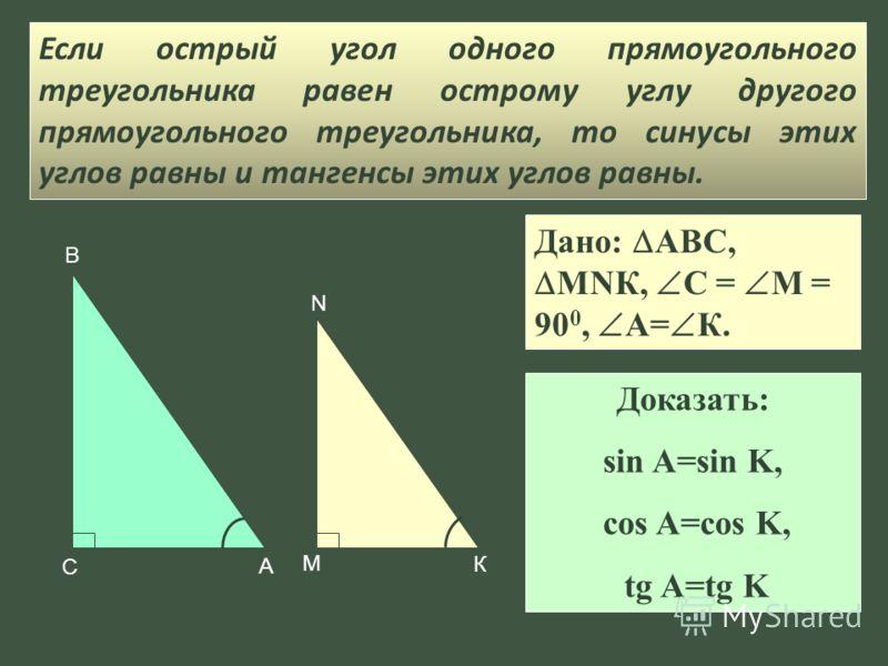 В А С N К М Дано: АВС, МNК, С = М = 90 0, А= К. Если острый угол одного прямоугольного треугольника равен острому углу другого прямоугольного треугольника, то синусы этих углов равны и тангенсы этих углов равны. Доказать: sin A=sin K, cos A=cos K, tg