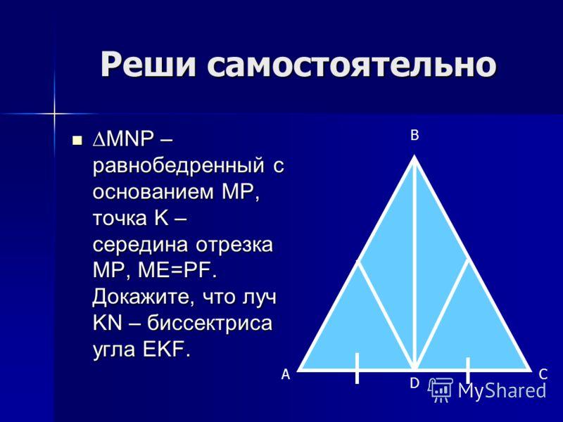 Реши самостоятельно MNP – равнобедренный с основанием MP, точка K – середина отрезка MP, ME=PF. Докажите, что луч KN – биссектриса угла EKF.MNP – равнобедренный с основанием MP, точка K – середина отрезка MP, ME=PF. Докажите, что луч KN – биссектриса