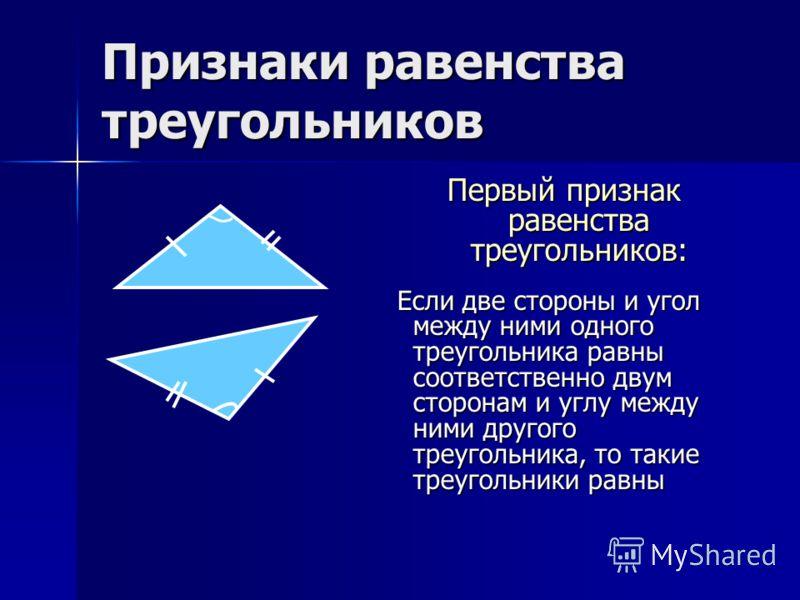 Признаки равенства треугольников Первый признак равенства треугольников: Если две стороны и угол между ними одного треугольника равны соответственно двум сторонам и углу между ними другого треугольника, то такие треугольники равны Если две стороны и