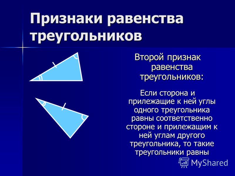 Признаки равенства треугольников Второй признак равенства треугольников: Если сторона и прилежащие к ней углы одного треугольника равны соответственно стороне и прилежащим к ней углам другого треугольника, то такие треугольники равны