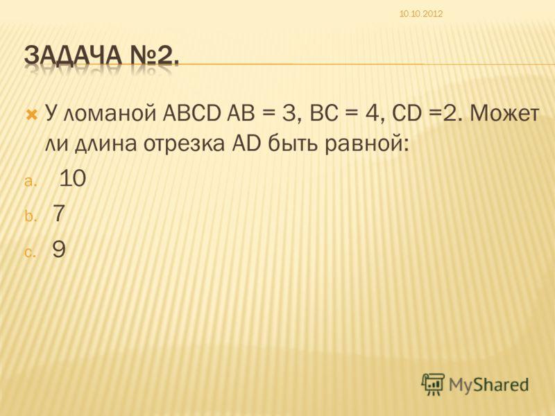 У ломаной ABCD AB = 3, BC = 4, CD =2. Может ли длина отрезка AD быть равной: a. 10 b. 7 c. 9 10.10.2012