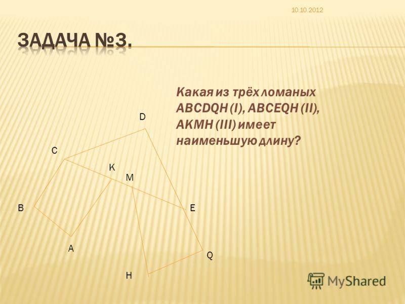 A B C D E Q H M K Какая из трёх ломаных ABCDQH (I), ABCEQH (II), AKMH (III) имеет наименьшую длину?