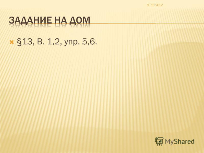 §13, В. 1,2, упр. 5,6. 10.10.2012