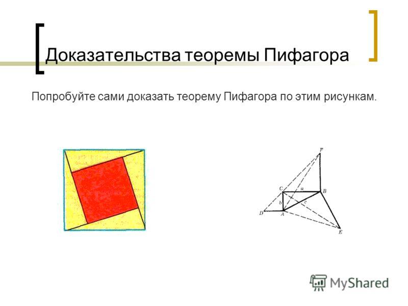 Доказательства теоремы Пифагора Попробуйте сами доказать теорему Пифагора по этим рисункам.
