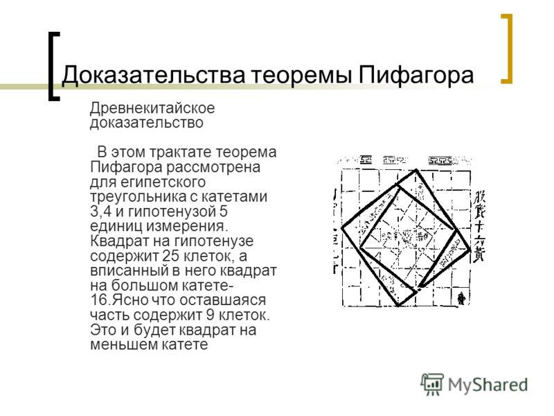 Доказательства теоремы Пифагора Древнекитайское доказательство В этом трактате теорема Пифагора рассмотрена для египетского треугольника с катетами 3,4 и гипотенузой 5 единиц измерения. Квадрат на гипотенузе содержит 25 клеток, а вписанный в него ква