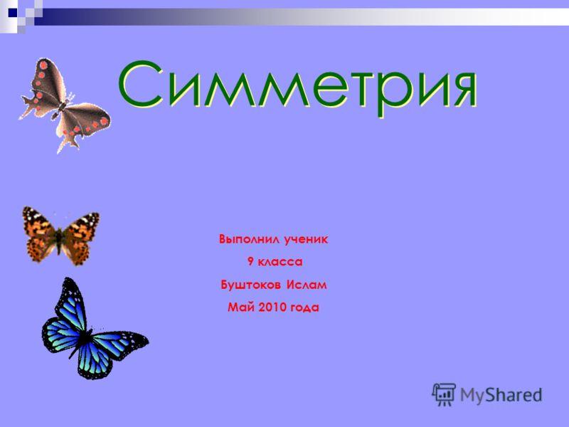 Симметрия Выполнил ученик 9 класса Буштоков Ислам Май 2010 года