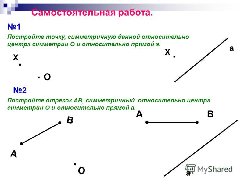 Самостоятельная работа. 1 Постройте точку, симметричную данной относительно центра симметрии О и относительно прямой а.. Х. О. Х а 2 Постройте отрезок АВ, симметричный относительно центра симметрии О и относительно прямой а. А В. О АВ а